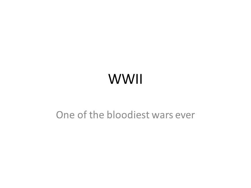 WWII One of the bloodiest wars ever