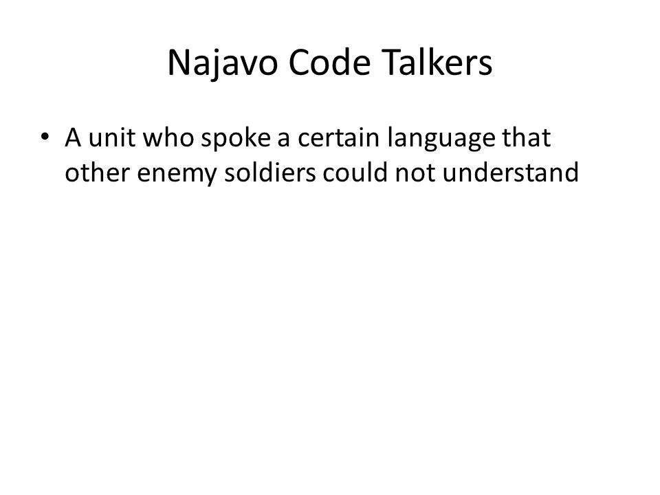Najavo Code Talkers A unit who spoke a certain language that other enemy soldiers could not understand
