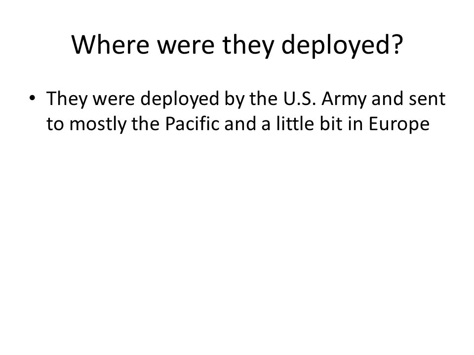 Where were they deployed? They were deployed by the U.S. Army and sent to mostly the Pacific and a little bit in Europe