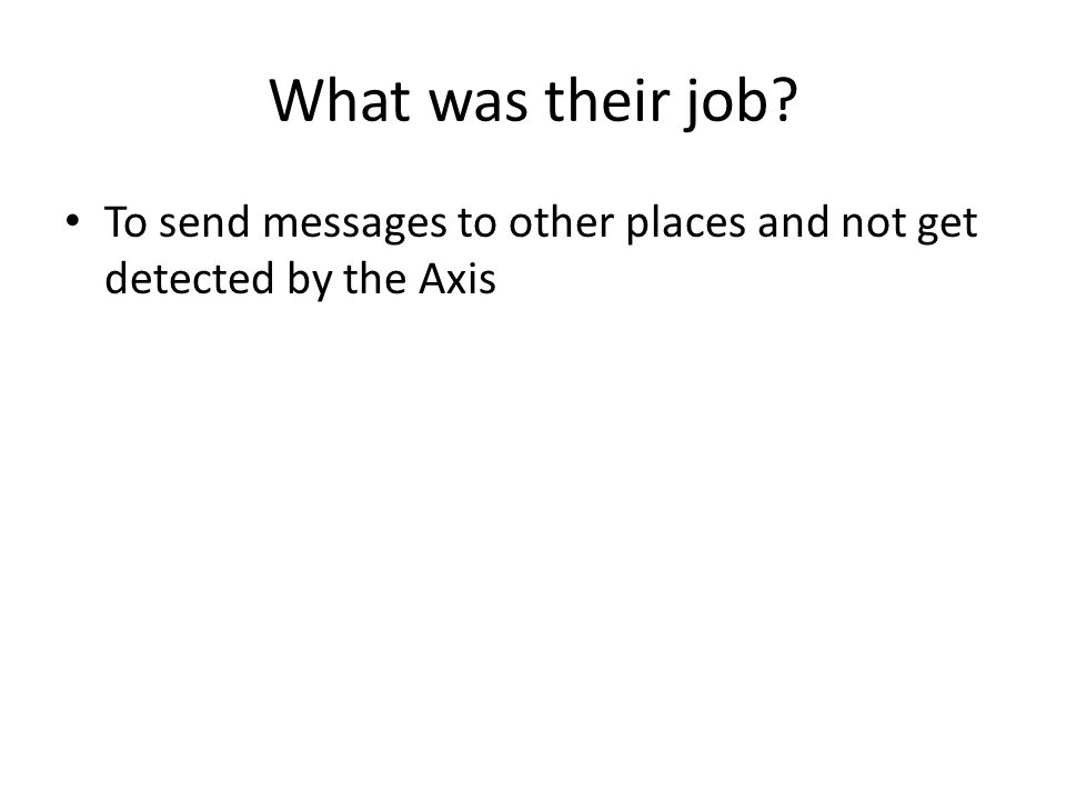 What was their job? To send messages to other places and not get detected by the Axis