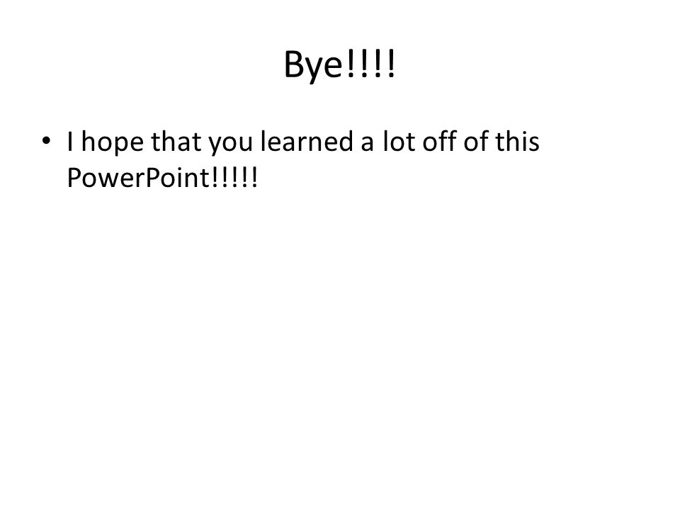 Bye!!!! I hope that you learned a lot off of this PowerPoint!!!!!