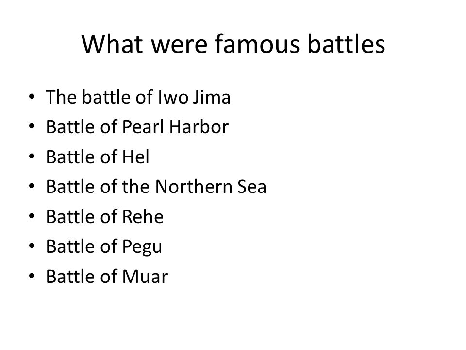 What were famous battles The battle of Iwo Jima Battle of Pearl Harbor Battle of Hel Battle of the Northern Sea Battle of Rehe Battle of Pegu Battle o