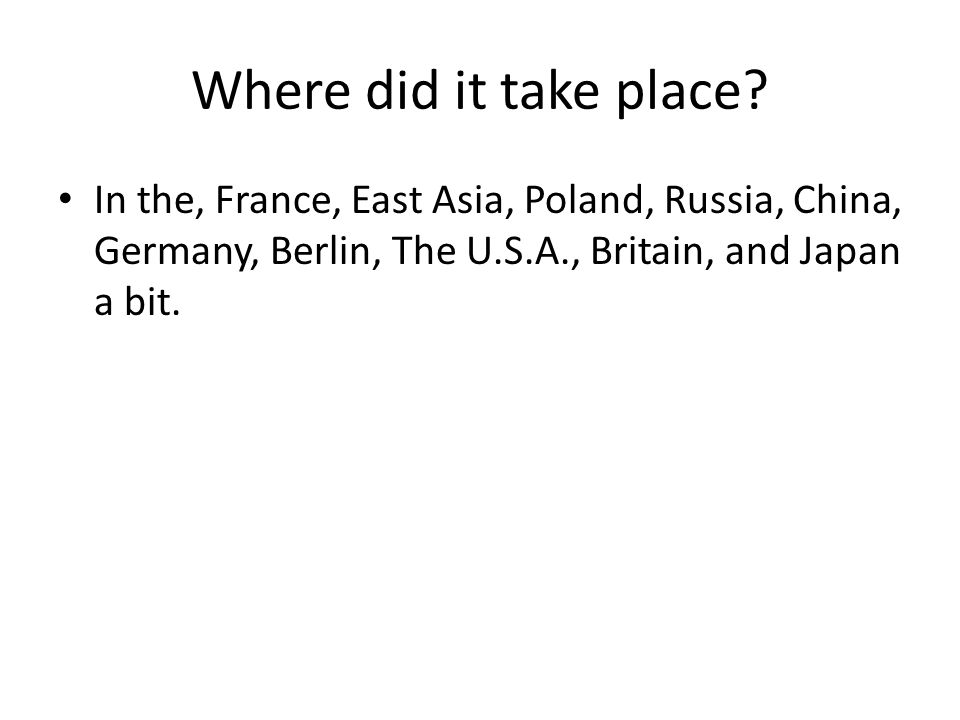 Where did it take place? In the, France, East Asia, Poland, Russia, China, Germany, Berlin, The U.S.A., Britain, and Japan a bit.