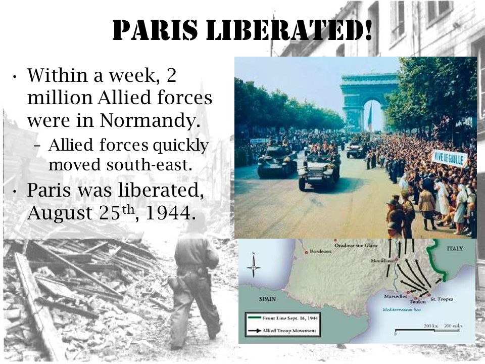 Paris Liberated. Within a week, 2 million Allied forces were in Normandy.