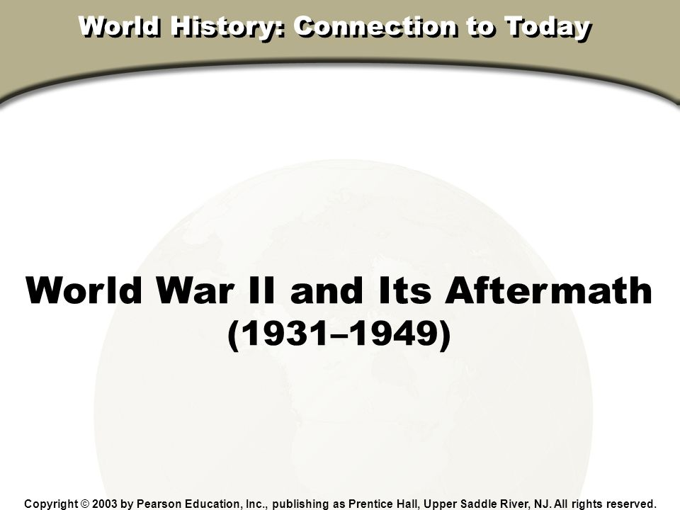 Chapter 31, Section World War II and Its Aftermath (1931–1949) Copyright © 2003 by Pearson Education, Inc., publishing as Prentice Hall, Upper Saddle