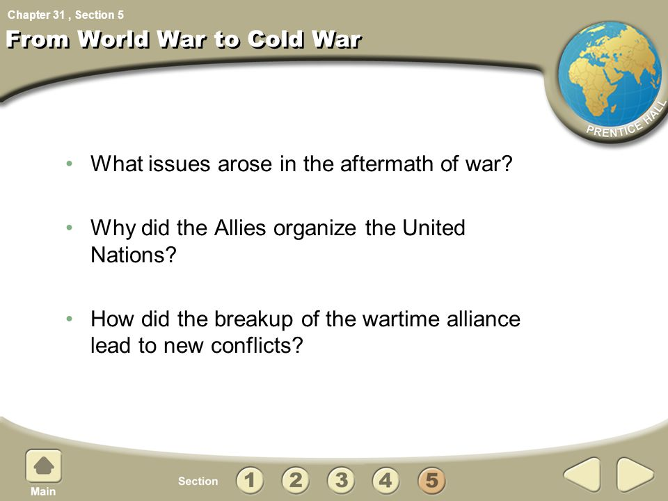 Chapter 31, Section From World War to Cold War What issues arose in the aftermath of war? Why did the Allies organize the United Nations? How did the
