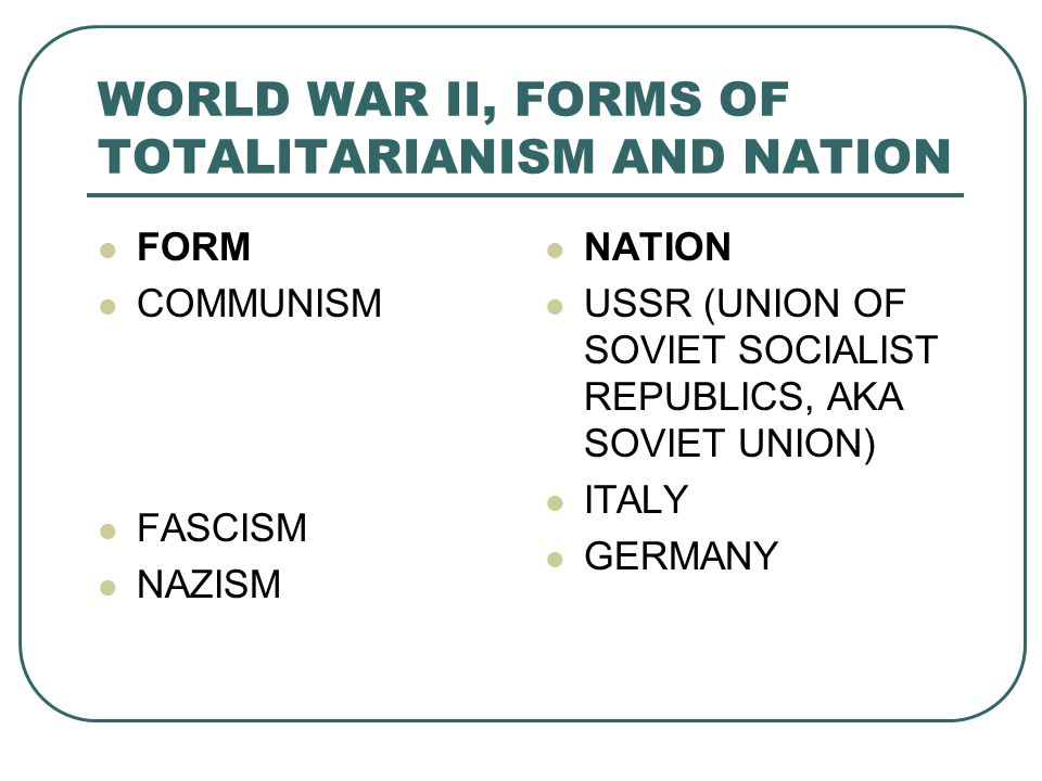 WORLD WAR II, FORMS OF TOTALITARIANISM AND NATION FORM COMMUNISM FASCISM NAZISM NATION USSR (UNION OF SOVIET SOCIALIST REPUBLICS, AKA SOVIET UNION) ITALY GERMANY