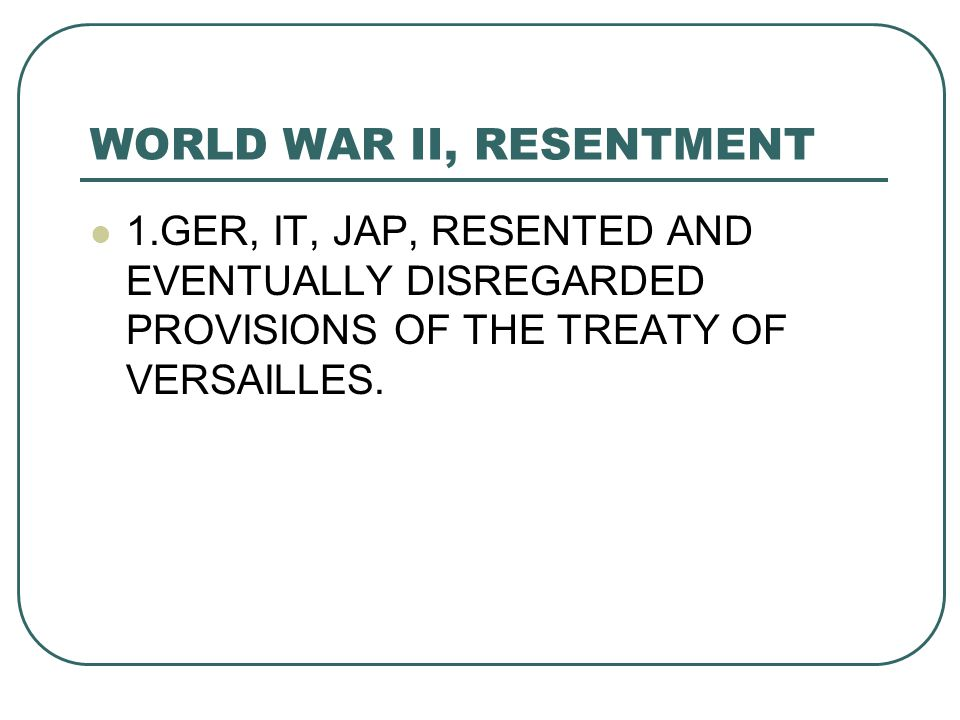 WORLD WAR II, RESENTMENT 1.GER, IT, JAP, RESENTED AND EVENTUALLY DISREGARDED PROVISIONS OF THE TREATY OF VERSAILLES.