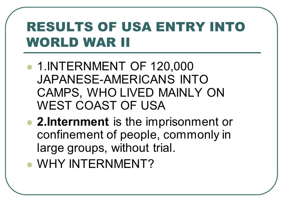 RESULTS OF USA ENTRY INTO WORLD WAR II 1.INTERNMENT OF 120,000 JAPANESE-AMERICANS INTO CAMPS, WHO LIVED MAINLY ON WEST COAST OF USA 2.Internment is the imprisonment or confinement of people, commonly in large groups, without trial.