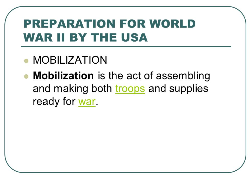 PREPARATION FOR WORLD WAR II BY THE USA MOBILIZATION Mobilization is the act of assembling and making both troops and supplies ready for war.troopswar