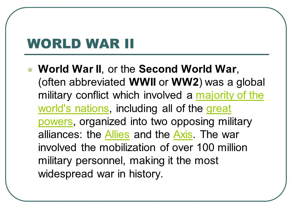 WORLD WAR II World War II, or the Second World War, (often abbreviated WWII or WW2) was a global military conflict which involved a majority of the world s nations, including all of the great powers, organized into two opposing military alliances: the Allies and the Axis.