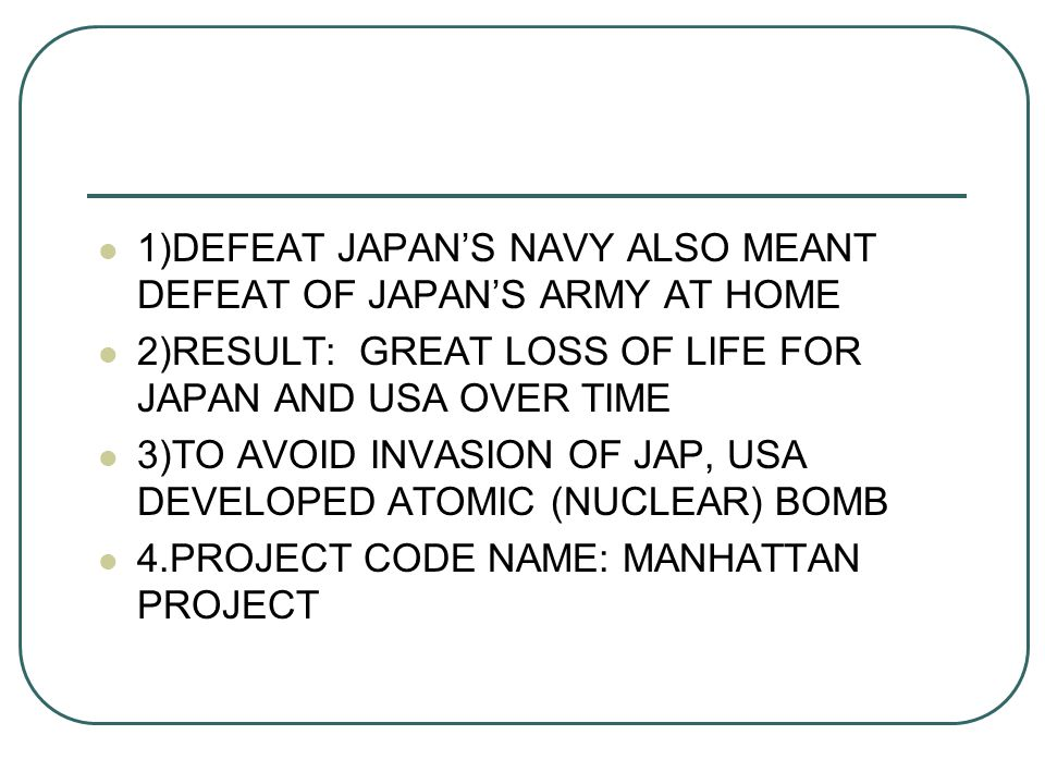 1)DEFEAT JAPAN'S NAVY ALSO MEANT DEFEAT OF JAPAN'S ARMY AT HOME 2)RESULT: GREAT LOSS OF LIFE FOR JAPAN AND USA OVER TIME 3)TO AVOID INVASION OF JAP, USA DEVELOPED ATOMIC (NUCLEAR) BOMB 4.PROJECT CODE NAME: MANHATTAN PROJECT