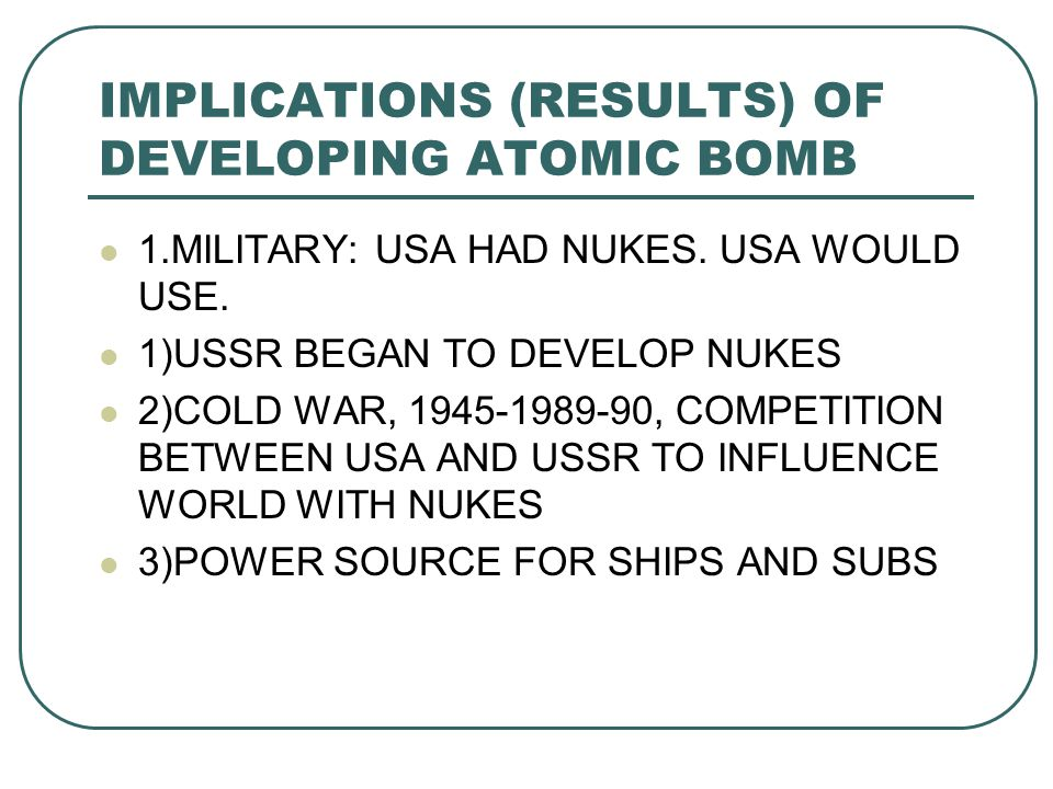 IMPLICATIONS (RESULTS) OF DEVELOPING ATOMIC BOMB 1.MILITARY: USA HAD NUKES.