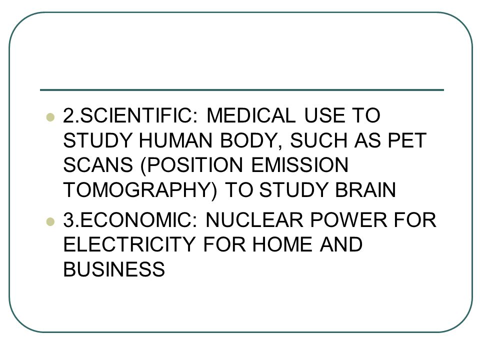 2.SCIENTIFIC: MEDICAL USE TO STUDY HUMAN BODY, SUCH AS PET SCANS (POSITION EMISSION TOMOGRAPHY) TO STUDY BRAIN 3.ECONOMIC: NUCLEAR POWER FOR ELECTRICITY FOR HOME AND BUSINESS