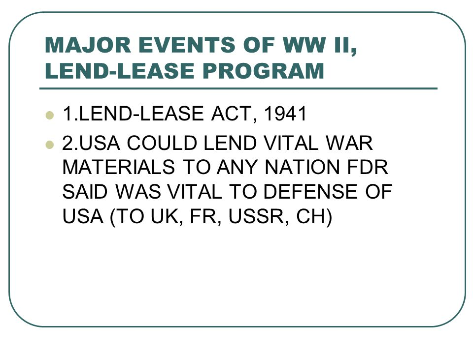 MAJOR EVENTS OF WW II, LEND-LEASE PROGRAM 1.LEND-LEASE ACT, 1941 2.USA COULD LEND VITAL WAR MATERIALS TO ANY NATION FDR SAID WAS VITAL TO DEFENSE OF USA (TO UK, FR, USSR, CH)