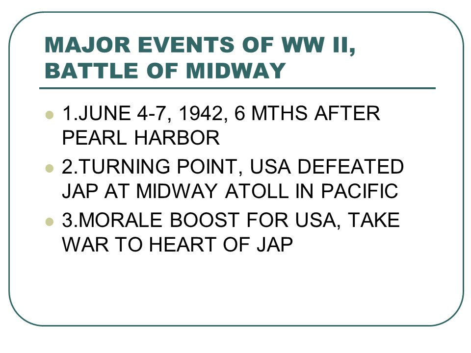 MAJOR EVENTS OF WW II, BATTLE OF MIDWAY 1.JUNE 4-7, 1942, 6 MTHS AFTER PEARL HARBOR 2.TURNING POINT, USA DEFEATED JAP AT MIDWAY ATOLL IN PACIFIC 3.MORALE BOOST FOR USA, TAKE WAR TO HEART OF JAP