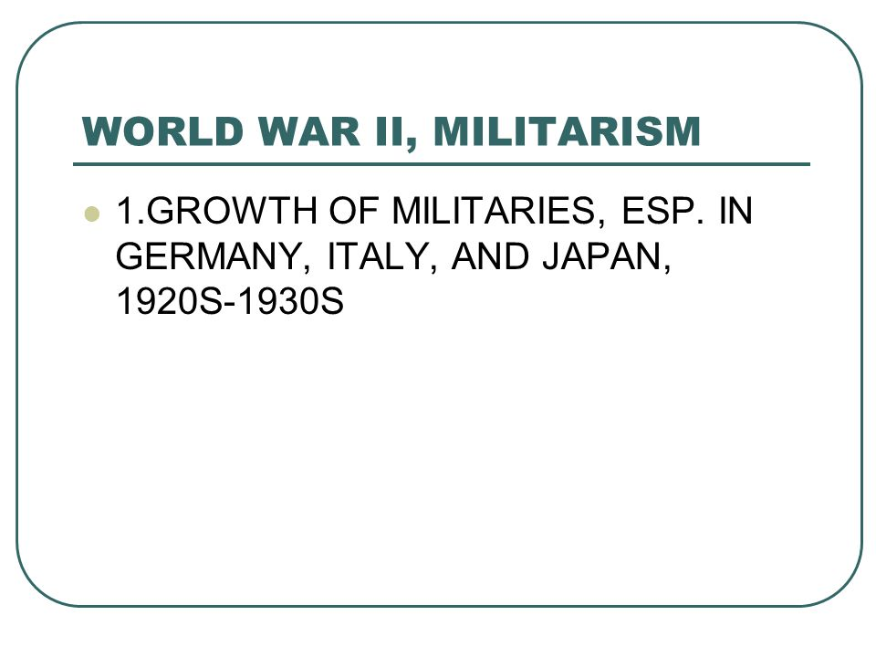 WORLD WAR II, MILITARISM 1.GROWTH OF MILITARIES, ESP. IN GERMANY, ITALY, AND JAPAN, 1920S-1930S
