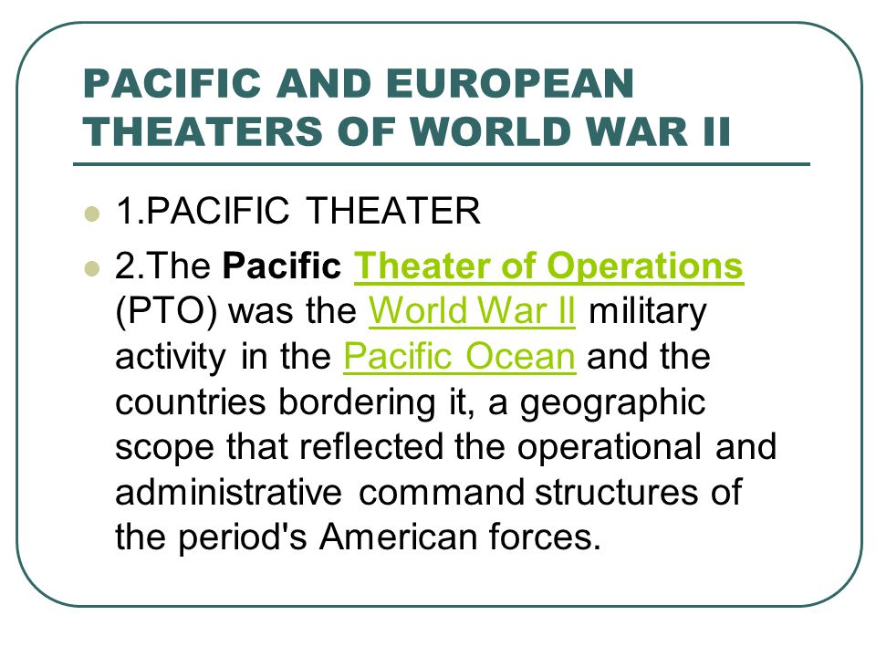 PACIFIC AND EUROPEAN THEATERS OF WORLD WAR II 1.PACIFIC THEATER 2.The Pacific Theater of Operations (PTO) was the World War II military activity in the Pacific Ocean and the countries bordering it, a geographic scope that reflected the operational and administrative command structures of the period s American forces.Theater of OperationsWorld War IIPacific Ocean