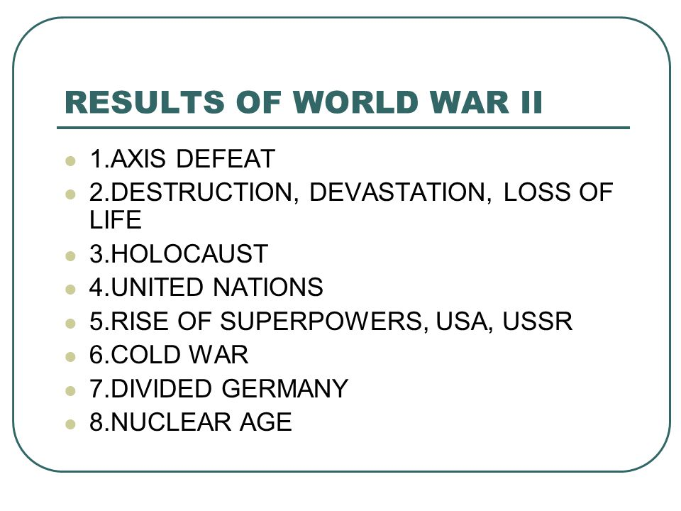 RESULTS OF WORLD WAR II 1.AXIS DEFEAT 2.DESTRUCTION, DEVASTATION, LOSS OF LIFE 3.HOLOCAUST 4.UNITED NATIONS 5.RISE OF SUPERPOWERS, USA, USSR 6.COLD WAR 7.DIVIDED GERMANY 8.NUCLEAR AGE