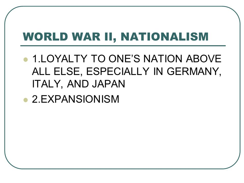 WORLD WAR II, NATIONALISM 1.LOYALTY TO ONE'S NATION ABOVE ALL ELSE, ESPECIALLY IN GERMANY, ITALY, AND JAPAN 2.EXPANSIONISM