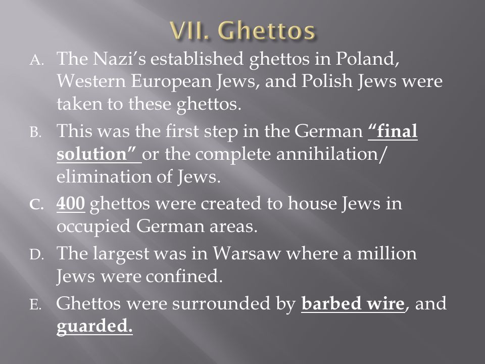 A. The Nazi's established ghettos in Poland, Western European Jews, and Polish Jews were taken to these ghettos. B. This was the first step in the Ger