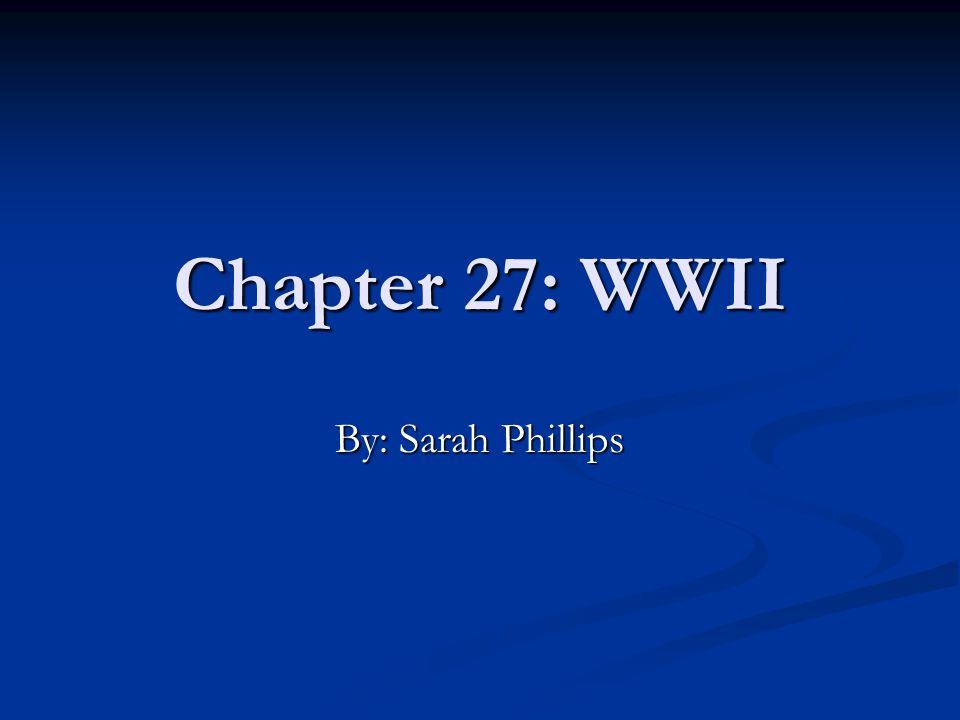 Chapter 27: WWII By: Sarah Phillips