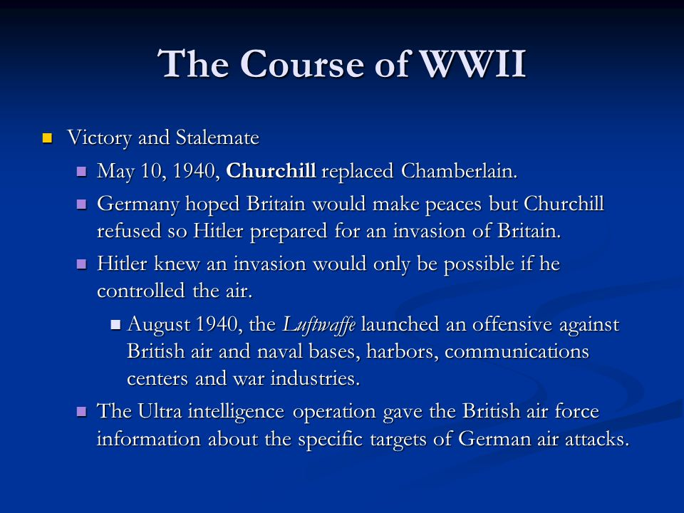 The Course of WWII Victory and Stalemate Victory and Stalemate May 10, 1940, Churchill replaced Chamberlain. May 10, 1940, Churchill replaced Chamberl