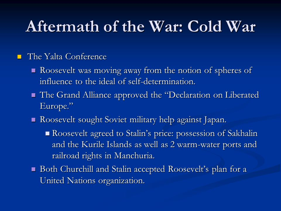 Aftermath of the War: Cold War The Yalta Conference The Yalta Conference Roosevelt was moving away from the notion of spheres of influence to the idea