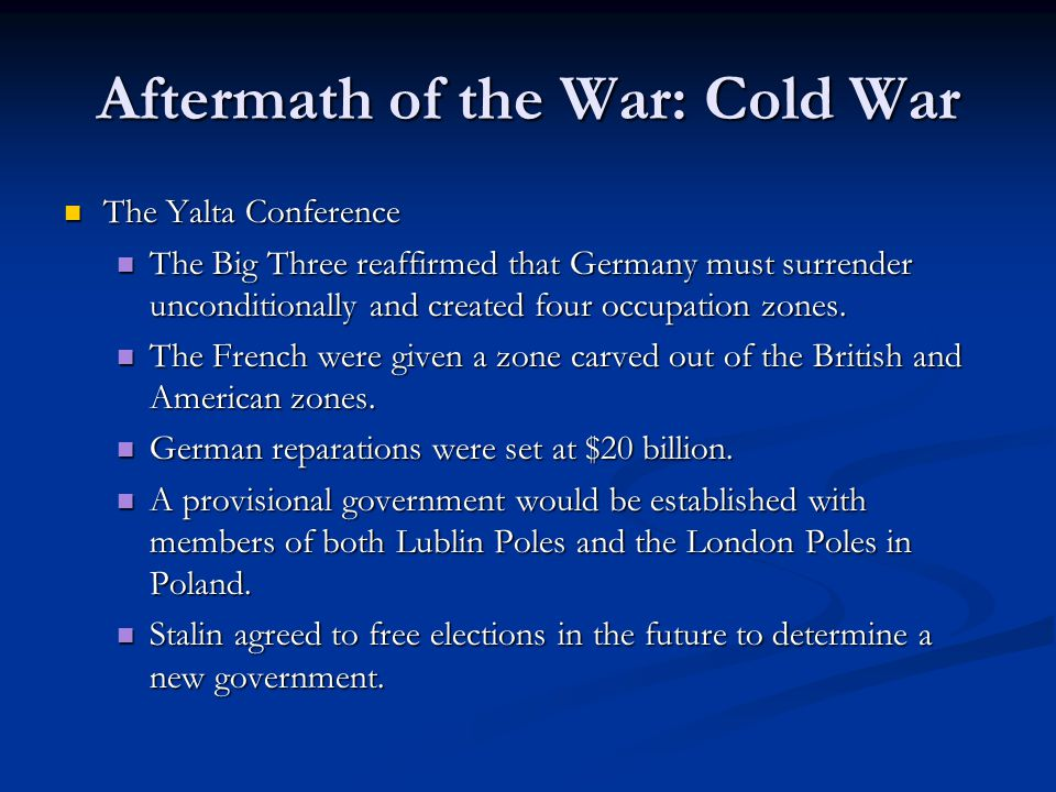 Aftermath of the War: Cold War The Yalta Conference The Yalta Conference The Big Three reaffirmed that Germany must surrender unconditionally and crea
