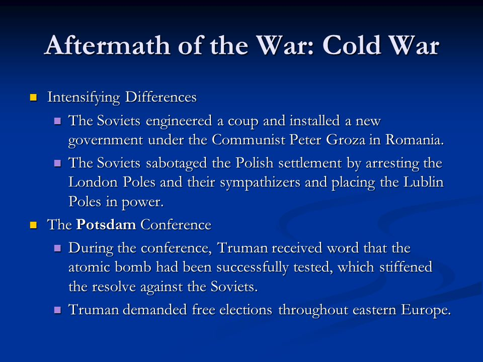 Aftermath of the War: Cold War Intensifying Differences Intensifying Differences The Soviets engineered a coup and installed a new government under th