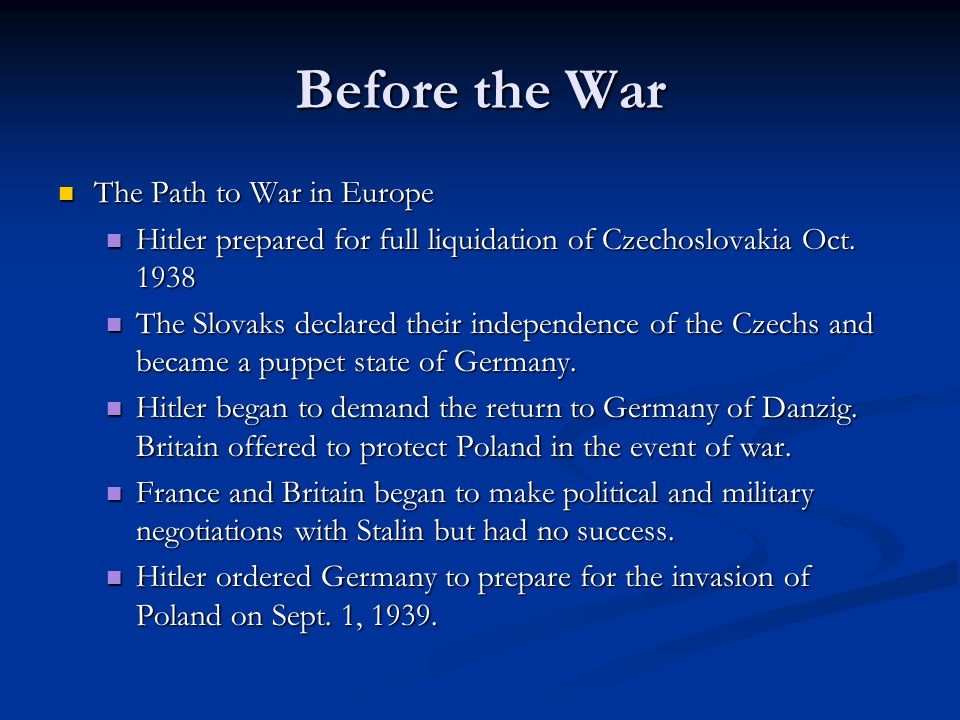Before the War The Path to War in Europe The Path to War in Europe Hitler prepared for full liquidation of Czechoslovakia Oct. 1938 Hitler prepared fo