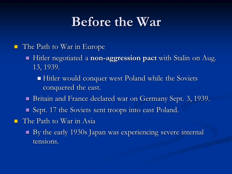 Before the War The Path to War in Europe The Path to War in Europe Hitler negotiated a non-aggression pact with Stalin on Aug. 13, 1939. Hitler negoti
