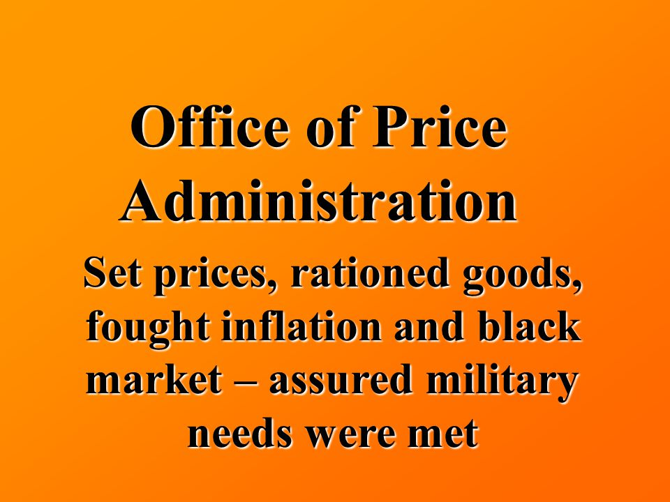 Office of Price Administration Set prices, rationed goods, fought inflation and black market – assured military needs were met