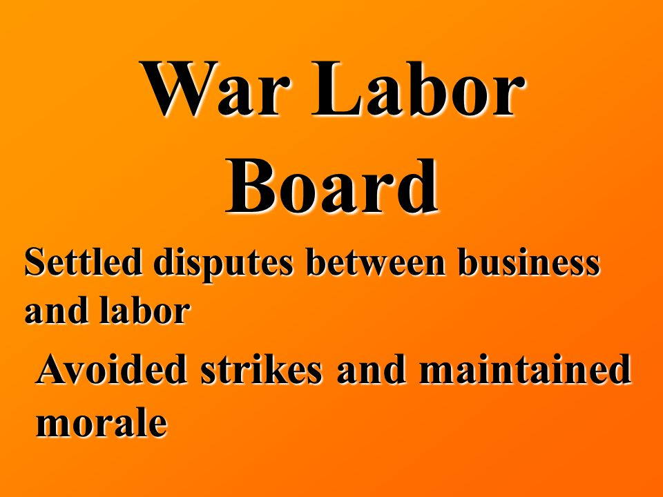 War Labor Board Settled disputes between business and labor Avoided strikes and maintained morale
