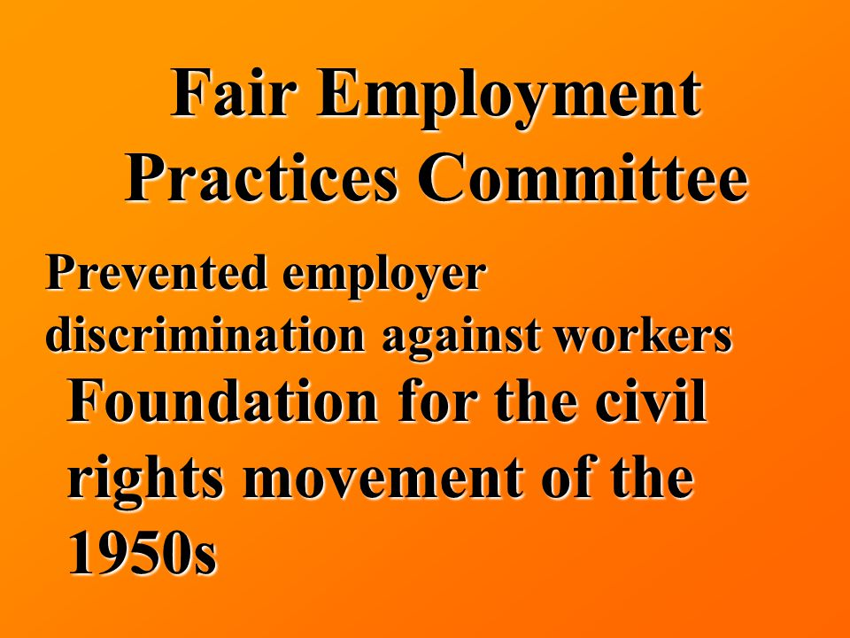 Fair Employment Practices Committee Prevented employer discrimination against workers Foundation for the civil rights movement of the 1950s