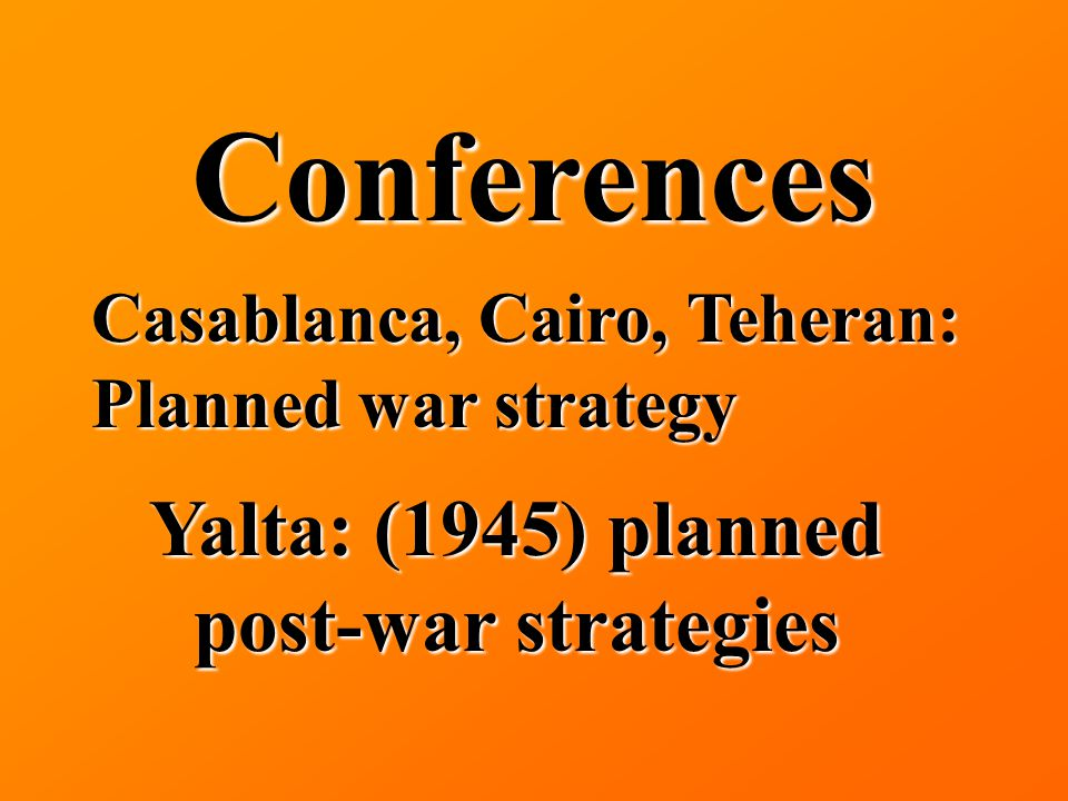 Conferences Casablanca, Cairo, Teheran: Planned war strategy Yalta: (1945) planned post-war strategies