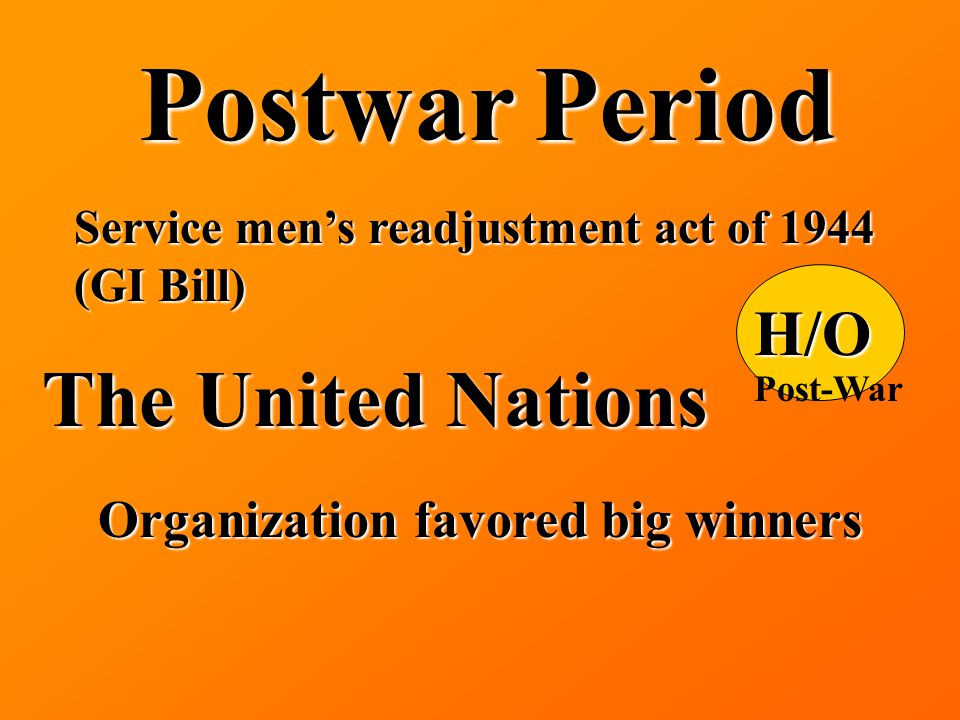 Postwar Period Service men's readjustment act of 1944 (GI Bill) The United Nations Organization favored big winners H/O Post-War