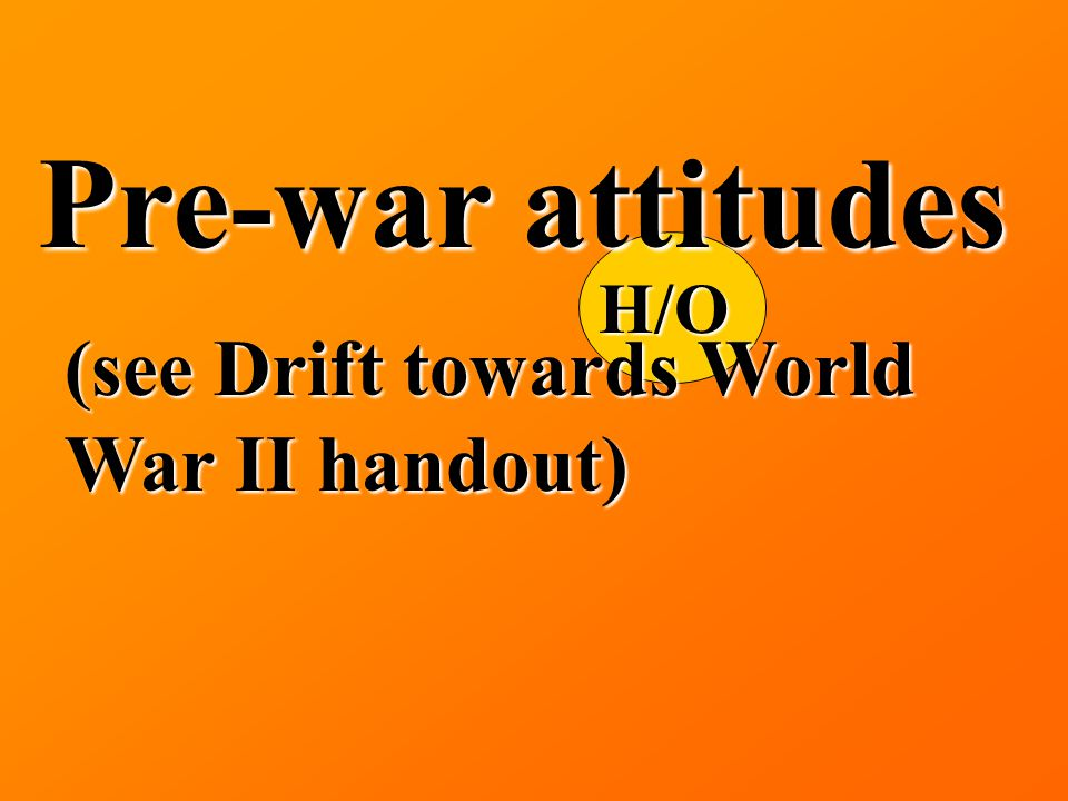 H/O Pre-war attitudes (see Drift towards World War II handout)