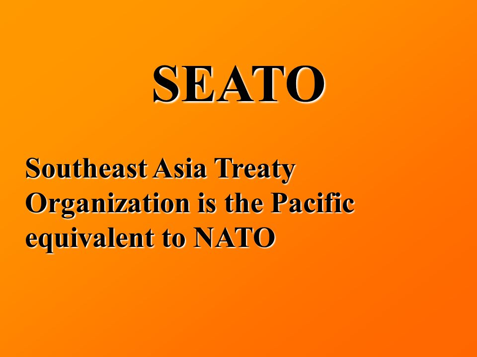 SEATO Southeast Asia Treaty Organization is the Pacific equivalent to NATO