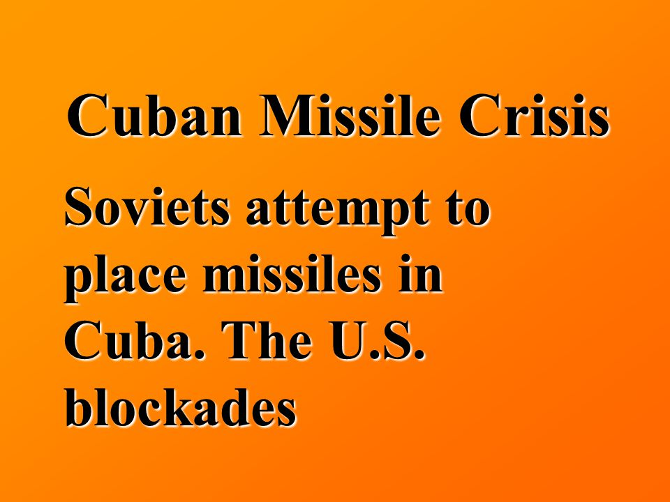 Cuban Missile Crisis Soviets attempt to place missiles in Cuba. The U.S. blockades