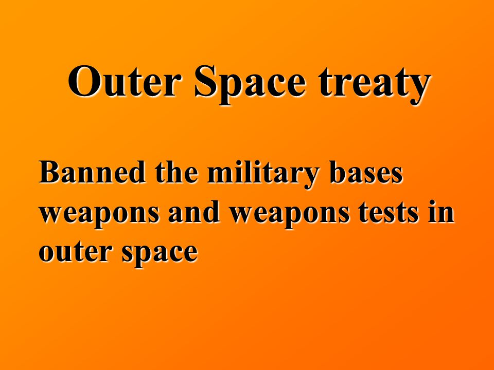 Outer Space treaty Banned the military bases weapons and weapons tests in outer space
