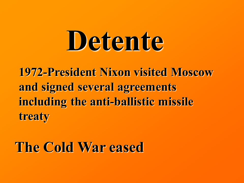 Detente 1972-President Nixon visited Moscow and signed several agreements including the anti-ballistic missile treaty The Cold War eased