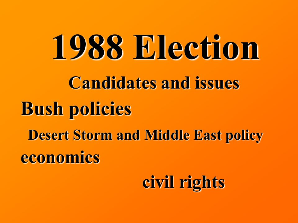 1988 Election Candidates and issues Bush policies Desert Storm and Middle East policy economics civil rights