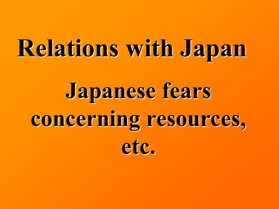 Relations with Japan Japanese fears concerning resources, etc.