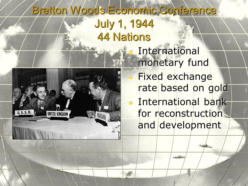 Bretton Woods Economic Conference July 1, 1944 44 Nations International monetary fund International monetary fund Fixed exchange rate based on gold Fixed exchange rate based on gold International bank for reconstruction and development International bank for reconstruction and development