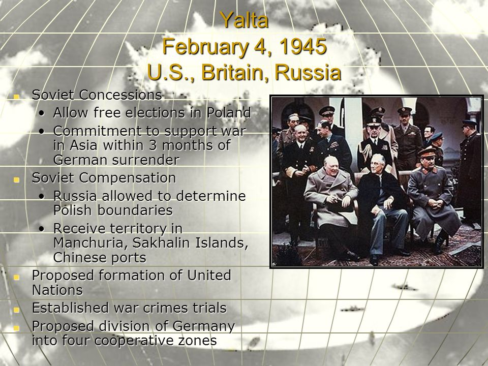 Yalta February 4, 1945 U.S., Britain, Russia Soviet Concessions Soviet Concessions Allow free elections in PolandAllow free elections in Poland Commitment to support war in Asia within 3 months of German surrenderCommitment to support war in Asia within 3 months of German surrender Soviet Compensation Soviet Compensation Russia allowed to determine Polish boundariesRussia allowed to determine Polish boundaries Receive territory in Manchuria, Sakhalin Islands, Chinese portsReceive territory in Manchuria, Sakhalin Islands, Chinese ports Proposed formation of United Nations Proposed formation of United Nations Established war crimes trials Established war crimes trials Proposed division of Germany into four cooperative zones Proposed division of Germany into four cooperative zones
