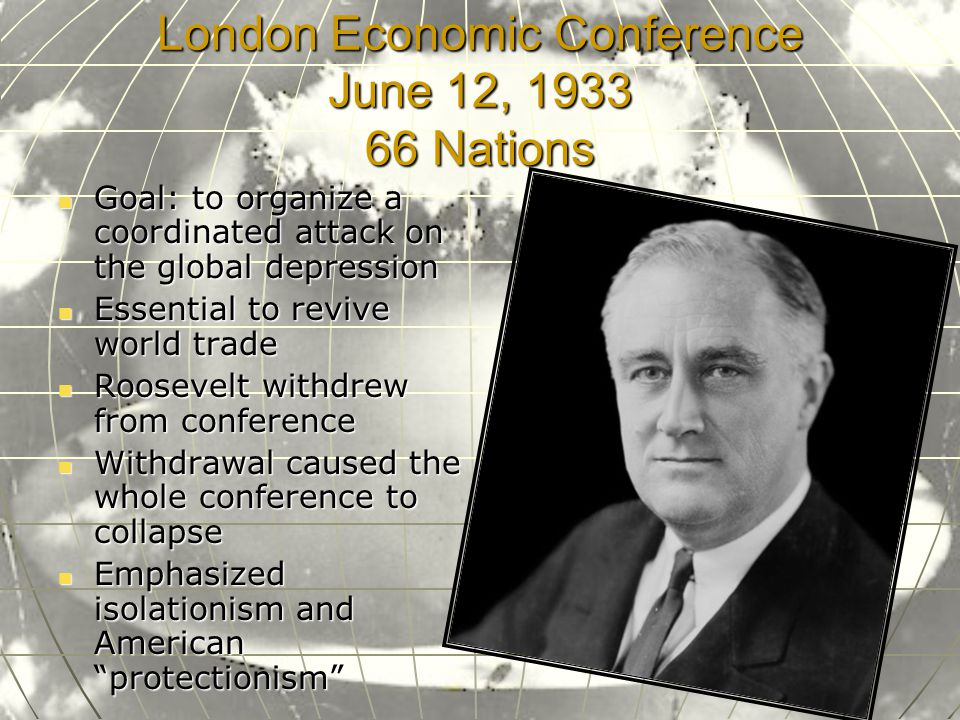 London Economic Conference June 12, 1933 66 Nations Goal: to organize a coordinated attack on the global depression Goal: to organize a coordinated attack on the global depression Essential to revive world trade Essential to revive world trade Roosevelt withdrew from conference Roosevelt withdrew from conference Withdrawal caused the whole conference to collapse Withdrawal caused the whole conference to collapse Emphasized isolationism and American protectionism Emphasized isolationism and American protectionism