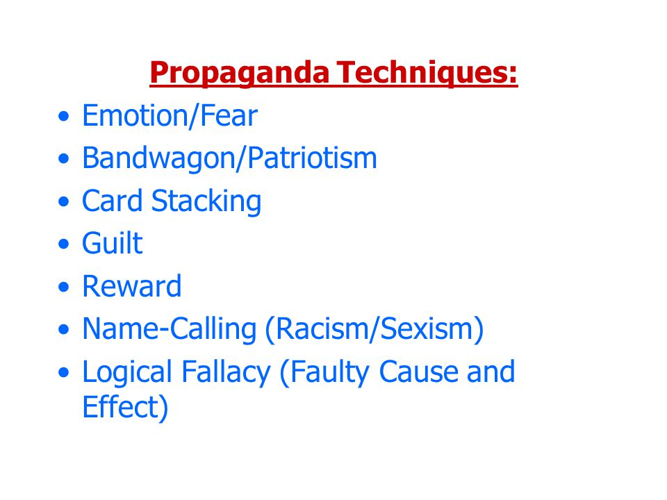 Propaganda Techniques: Emotion/Fear Bandwagon/Patriotism Card Stacking Guilt Reward Name-Calling (Racism/Sexism) Logical Fallacy (Faulty Cause and Effect)