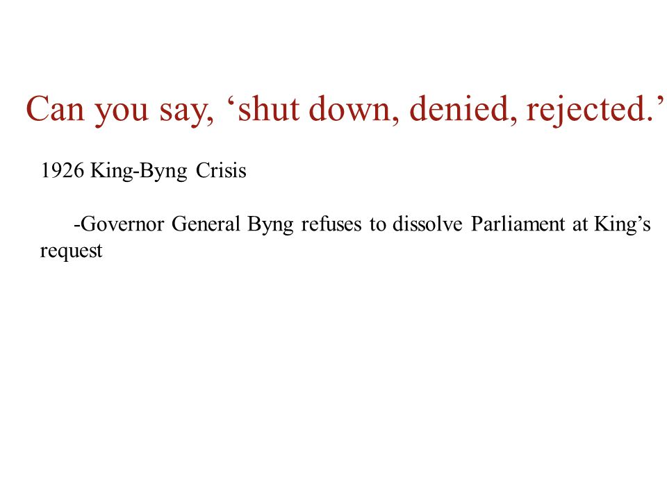 Can you say, 'shut down, denied, rejected.' 1926 King-Byng Crisis -Governor General Byng refuses to dissolve Parliament at King's request