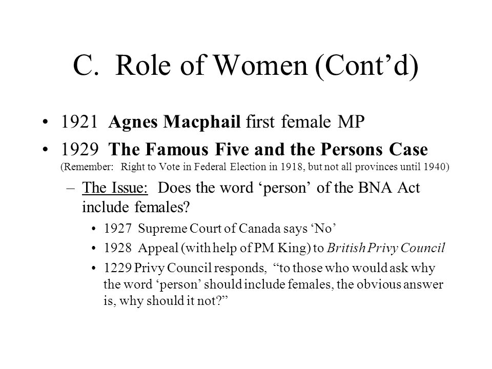 C. Role of Women (Cont'd) 1921 Agnes Macphail first female MP 1929 The Famous Five and the Persons Case (Remember: Right to Vote in Federal Election i